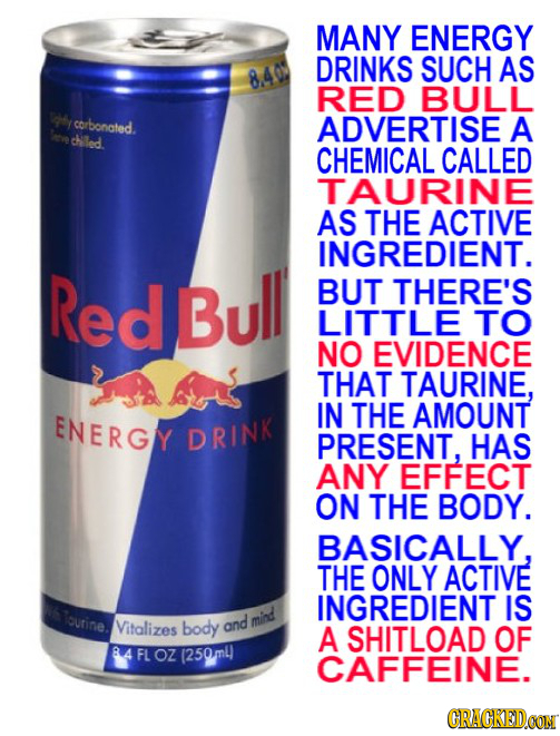 MANY ENERGY DRINKS SUCH AS 840 RED BULL T4y corbonated. ADVERTISE A Saeve chled CHEMICAL CALLED TAURINE AS THE ACTIVE INGREDIENT. Red Bull BUT THERE'S