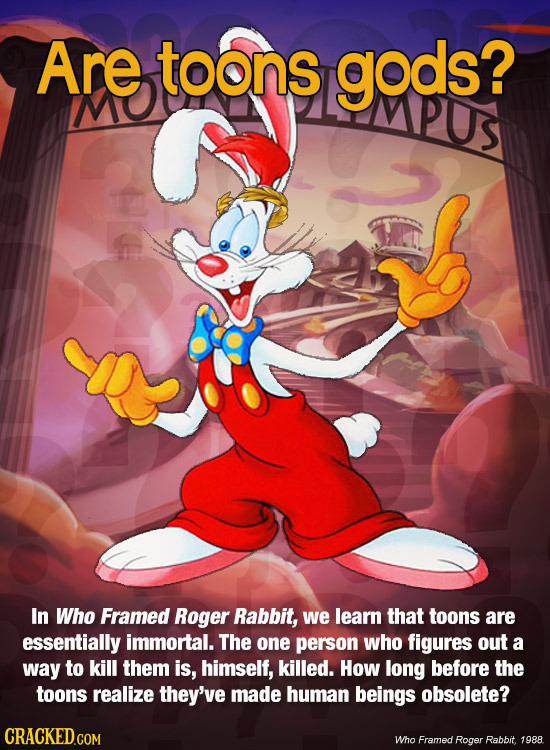 Are toons gods? MO PUs In Who Framed Roger Rabbit, we learn that toons are essentially immortal. The one person who figures out a way to kill them is,