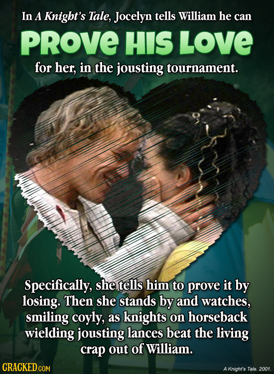 In A Knigbt's Tale, Jocelyn tells William he can PROVE HIS LOVE for her, in the jousting tournament. Specifically, she tells him to prove it by losing