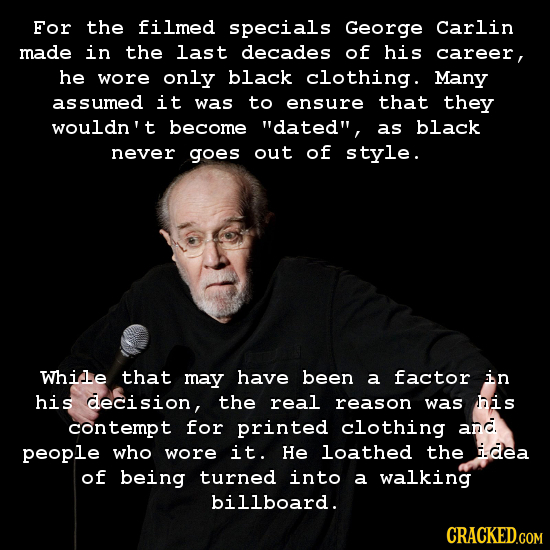 For the filmed specials George Carlin made in the last decades of his career, he wore only black clothiing. Many assumed it was to ensure that they wo