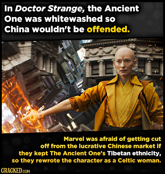 In Doctor Strange, the Ancient One was whitewashed so China wouldn't be offended. Marvel was afraid of getting cut off from the lucrative Chinese mark