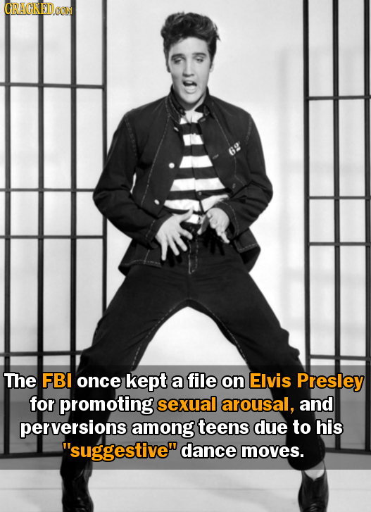 CRACKEDOON 6 The FBI once kept a file on Elvis Presley for promoting sexual arousal, and perversions among teens due to his suggestive dance moves.