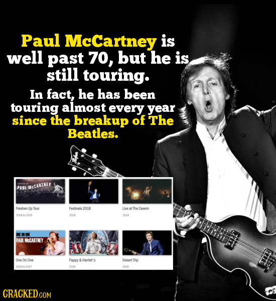 Paul McCartney is well past 70, but he is still touring. In fact, he has been touring almost every year since the breakup of The Beatles. PAUL MCCARTK
