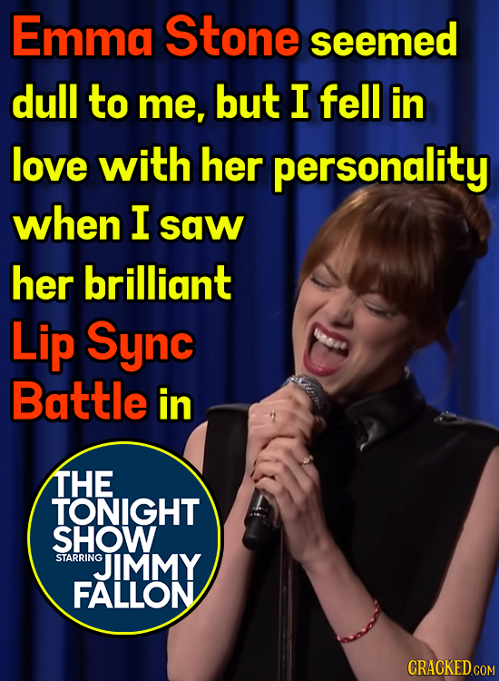 Emma Stone seemed dull to me, but I fell in love with her personality when I saw her brilliant Lip Sync Battle in THE TONIGHT SHOW STARRING JIMMY FALL
