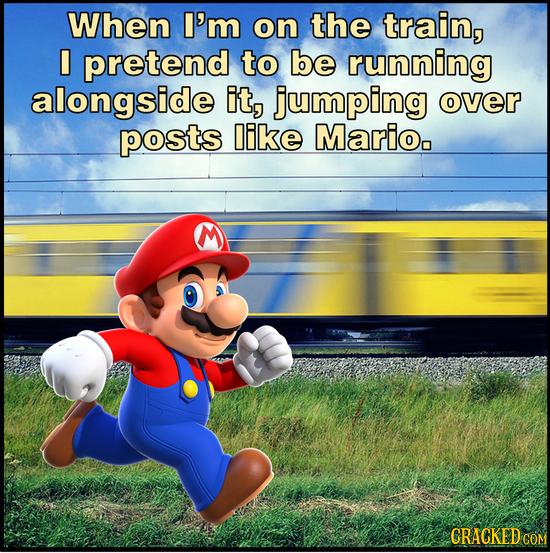 When I'm on the train, I pretend to be running alongside it, jumping over posts like Marioo CRACKED COM