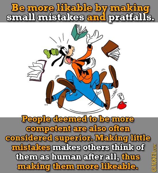 Be more likable by making small mistakes and pratfalls. People deemed to be more competent are also often considered superior. Making little mistakes