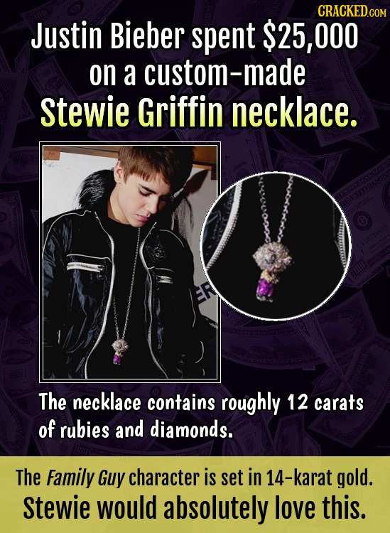 CRACKED.COM Justin Bieber spent $25, 000 on a custom-made Stewie Griffin necklace. The necklace contains roughly 12 carats of rubies and diamonds. The