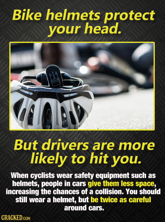 Bike helmets protect your head. But drivers are more likely to hit you. When cyclists wear safety equipment such as helmets, people in cars give them