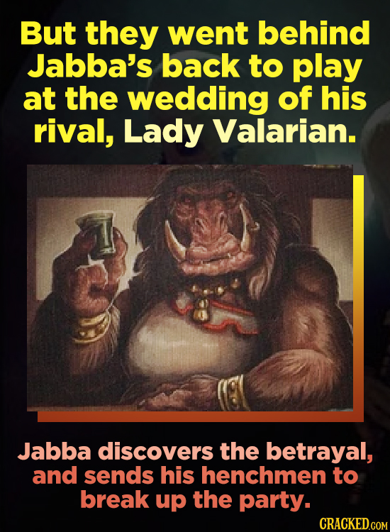 But they went behind Jabba's back to play at the wedding of his rival, Lady Valarian. Jabba discovers the betrayal, and sends his henchmen to break up