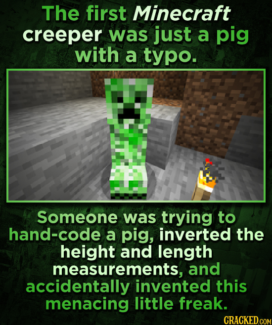 The first Minecraft creeper was just a pig with a typo. Someone was trying to hand-code a pig, inverted the height and length measurements, and accide