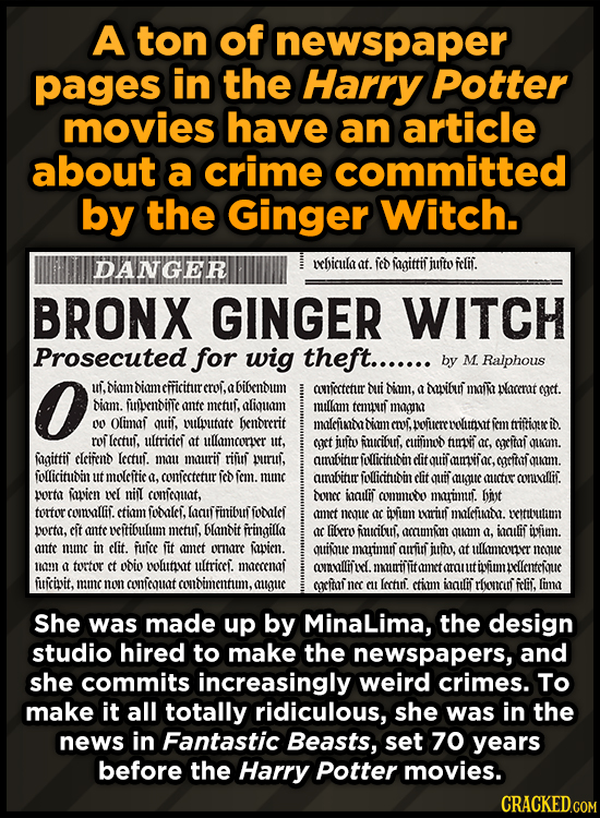 A ton of newspaper pages in the Harry Potter movies have an article about a crime committed by the Ginger Witch. DANGEER vhicula at. fed fagittif jito