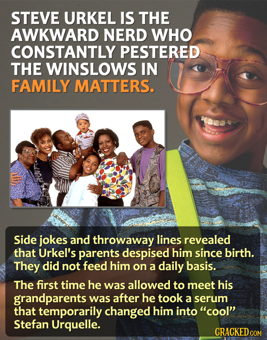 STEVE URKEL IS THE AWKWARD NERD WHO CONSTANTLY PESTERED THE WINSLOWS IN FAMILY MATTERS. Side jokes and throwaway lines revealed that Urkel's parents d