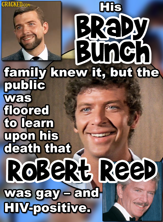 CRACKED COM His BRADY BUNCH family knew it, but the public was floored to learn upon his death that ROBERt REED was gay and HIV:positive.