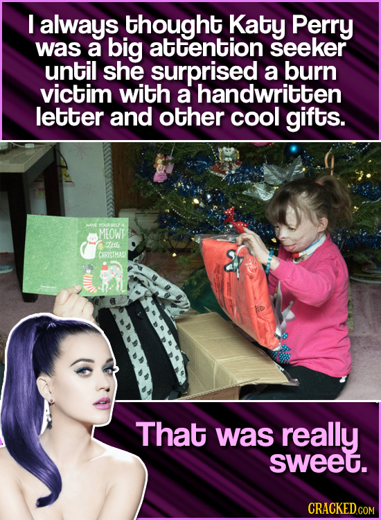 I always thought Katy Perry was a big attention seeker until she surprised a burn victim with a handwritten letter and other cool gifts. HAVE YOURSELF