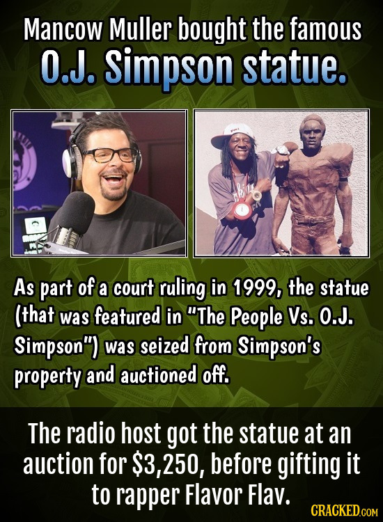 Mancow Muller bought the famous O.J. simpson statue. As part of a court ruling in 1999, the statue (that was featured in The People Vs. O.J. Simpson