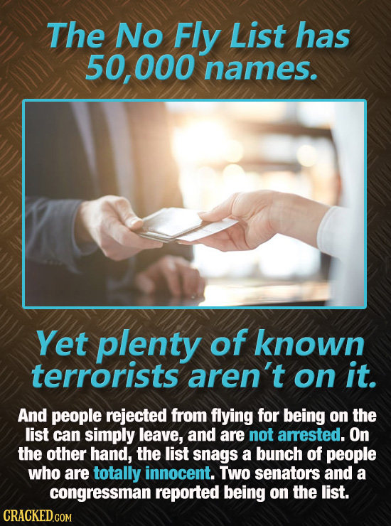 The No Fly List has 50,000 names. Yet plenty of known terrorists aren't on it. And people rejected from flying for being on the list can simply leave,