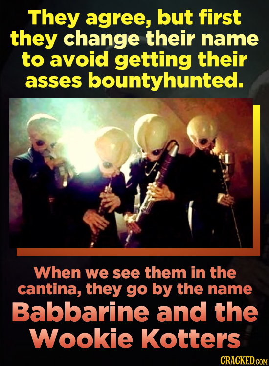 They agree, but first they change their name to avoid getting their asses bountyhunted. When we see them in the cantina, they go by the name Babbarine