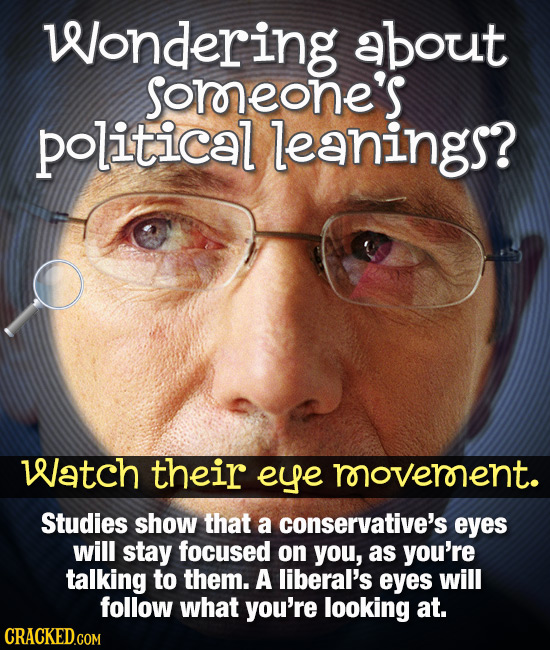 Wondering about Sorneone's political leanings? Watch their eye rooveronent. Studies show that a conservative's eyes will stay focused on you, as you'r