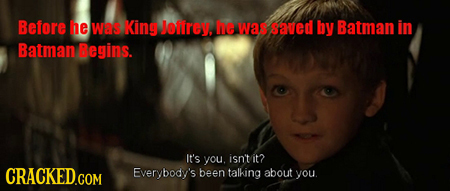 Before he wes King Jenrey, he was saved by Batman in Batman Begins. It's you. isn't it? Everybody's been talking about you.