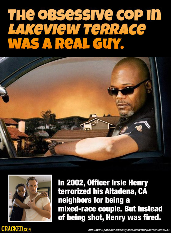 THE obSessIvE COP in LAKEVIEW TERRAcE WAS A REAL GUY. In 2002, Officer Irsie Henry terrorized his Altadena, CA neighbors for being a mixed-race couple