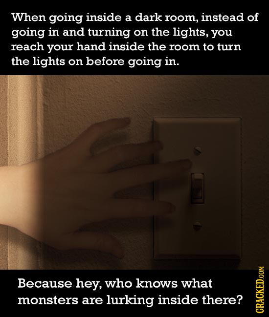 When going inside a dark room, instead of going in and turning on the lights, you reach your hand inside the room to turn the lights on before going i