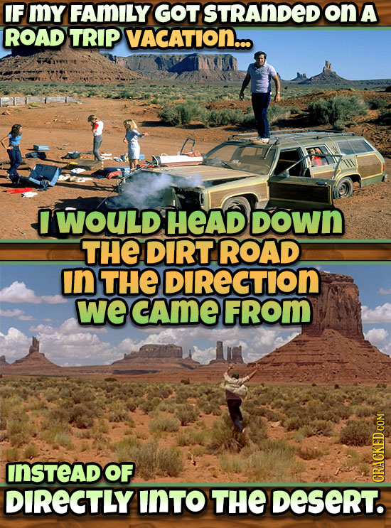 IF MY FAMILY GOT STRANDED on A ROAD TRIP VACATION.. WOULD HEAD DOWn THE DIRT ROAD In THE DIRECTION we cAme FRom INSTEAD OF DIRECTLY INTO THE Desert. C
