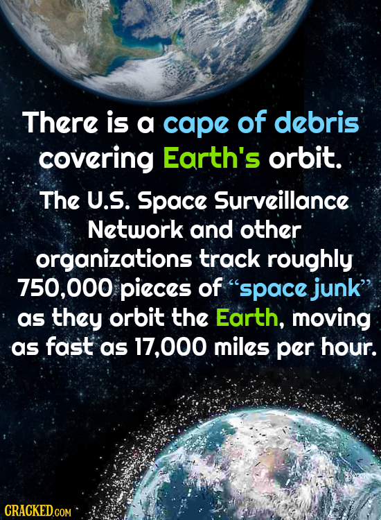 There is a cape of debris covering Earth's orbit. The U.S. Space Surveillance Network and other organizations track roughly 750,000 pieces of space ju