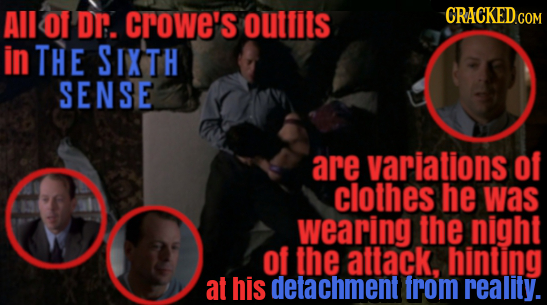 All O1 Dr. crowe's outfits in THE SIXTH SENSE are variations Of clothes he was wearing the night of the attack, hinting at his detachment from reality