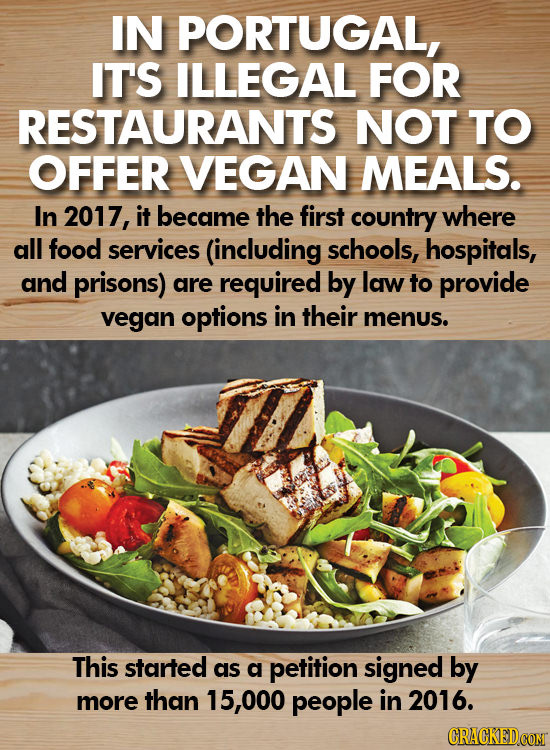 IN PORTUGAL, IT'S ILLEGAL FOR RESTAURANTS NOT TO OFFER VEGAN MEALS. In 2017, it became the first country where all food services (including schools, h