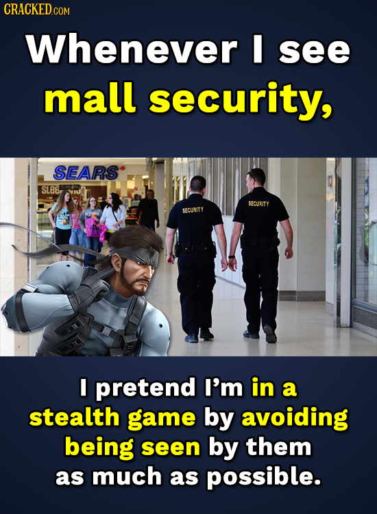 CRACKED.co Whenever I see mall security, SEARS sLes SECURITY SECURITY I pretend I'm in a stealth game by avoiding being seen by them as much as possib