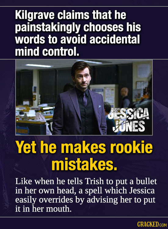 Kilgrave claims that he painstakingly chooses his words to avoid accidental mind control. JESSICA VUNES Yet he makes rookie mistakes. Like when he tel
