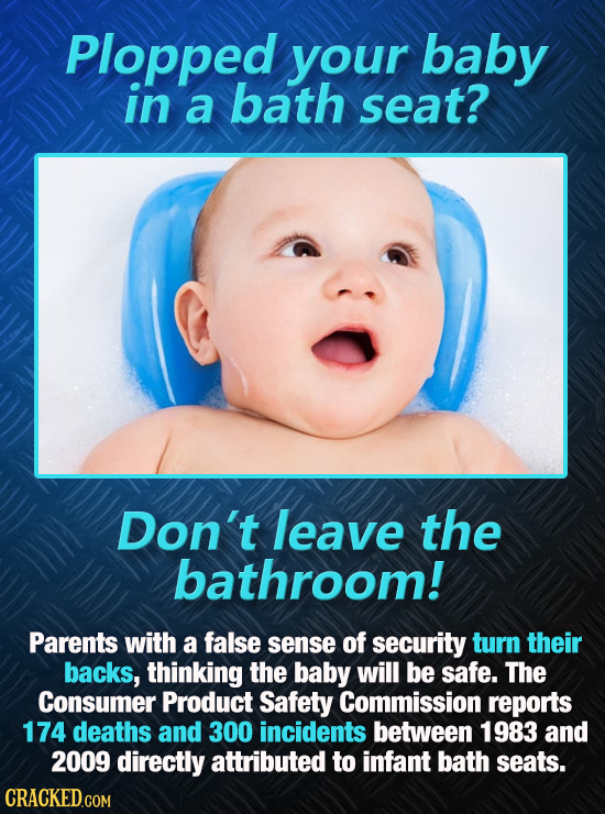 Plopped your baby in a bath seat? Don't leave the bathroom! Parents with a false sense of security turn their backs, thinking the baby will be safe. T