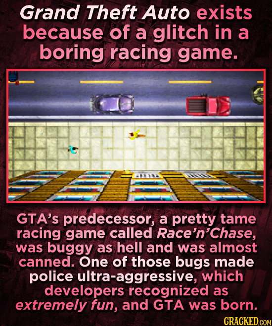 Grand Theft Auto exists because of a glitch in a boring racing game. GTA'S predecessor, a pretty tame racing game called Race'n'Chase, was buggy as he
