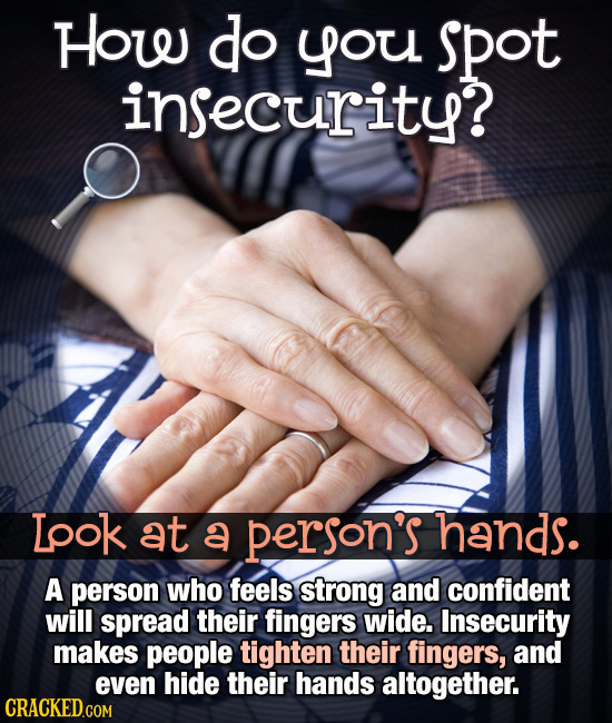 How do you spot insecurity? Lpok at a person's hands. A person who feels strong and confident will spread their fingers wide. Insecurity makes people