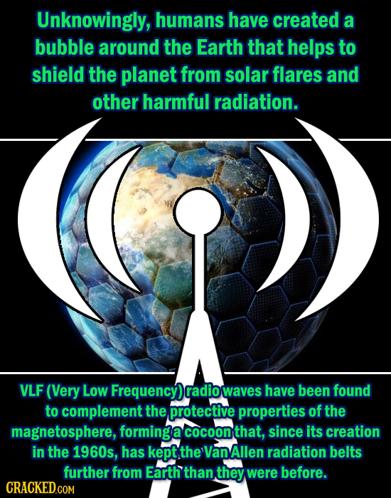 Unknowingly, humans have created a bubble around the Earth that helps to shield the planet from solar flares and other harmful radiation. VLF (Very Lo