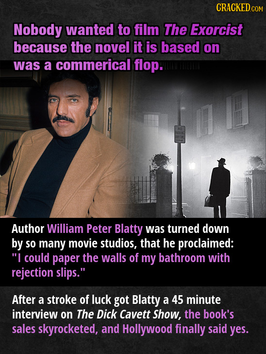 CRACKEDG COM Nobody wanted to film The Exorcist because the novel it is based on was a commerical flop. Author William Peter Blatty was turned down by