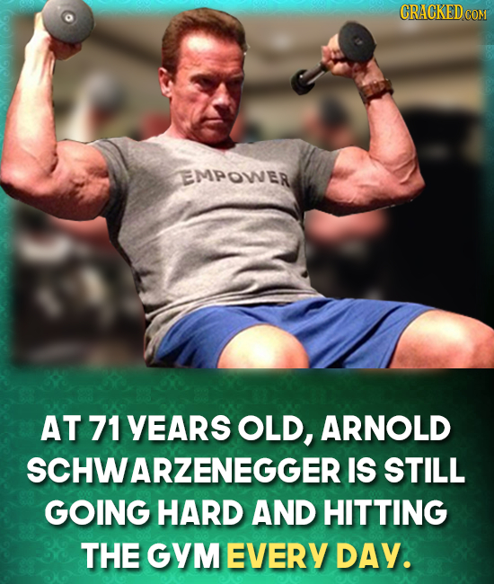 EMPOWER AT 71 YEARS OLD, ARNOLD CHWARZENEGGER IS STILL GOING HARD AND HITTING THE GYM EVERY DAY.
