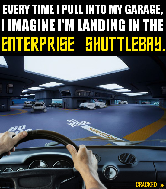 EVERY TIME PULL INTO MY GARAGE, I IMAGINE I'M LANDING IN THE ENTERPRISE SHUTTLEBAY. STraD cea