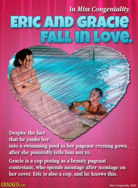 In Miss Congeniality, ERIC And GRACIE FALL in LOVE. om Despite the fact that he yanks her into a swimming pool in her pageant evening gown, after she