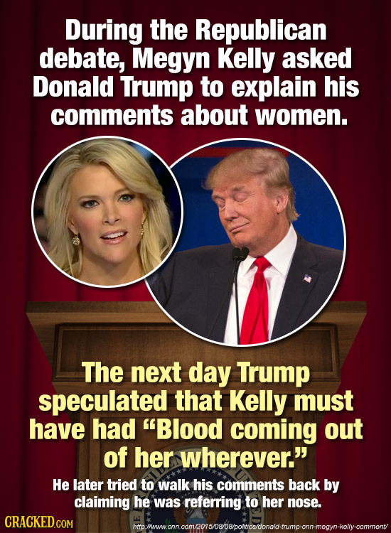 During the Republican debate, Megyn Kelly asked Donald Trump to explain his comments about women. The next day Trump speculated that Kelly must have h