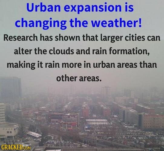 Urban expansion is changing the weather! Research has shown that larger cities can alter the clouds and rain formation, making it rain more in urban a