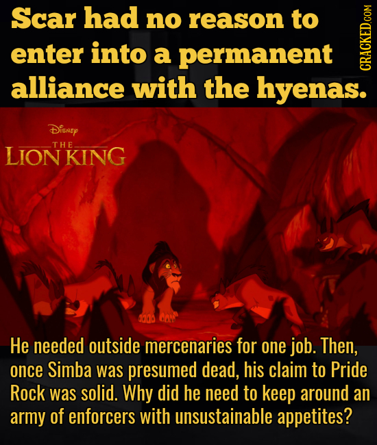 Scar had no reason to enter into a permanent alliance with the hyenas. cRAth Disney LIONKING THE da0o He needed outside mercenaries for one job. Then,