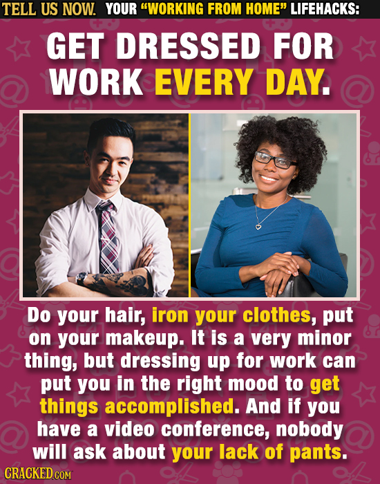 TELL US NOW. YOUR WORKING FROM HOME LIFEHACKS: GET DRESSED FOR WORK EVERY DAY. Do your hair, iron your clothes, put on your makeup. It is a very min