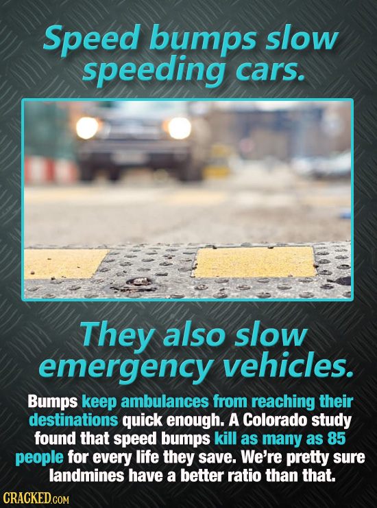 Speed bumps slow speeding cars. They also slow emergency vehicles. Bumps keep ambulances from reaching their destinations quick enough. A Colorado stu