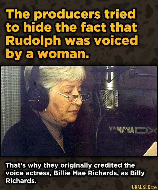 The producers tried to hide the fact that Rudolph was voiced by a woman. VAMFHACD> That's why they originally credited the voice actress, Billie Mae R
