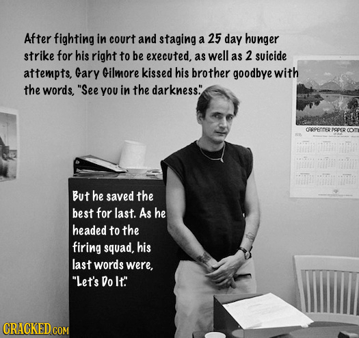 After fighting in court and staging a 25 day hunger strike for his right to be executed, as well as 2 suicide attempts, Gary Gilmore kissed his brothe