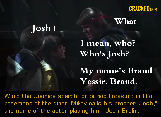 What! Josh!! I mean, who? Who's Josh? My name's Brand. Yessir. Brand. While the Goonies search for buried treasure in the basement of the diner, Mikey