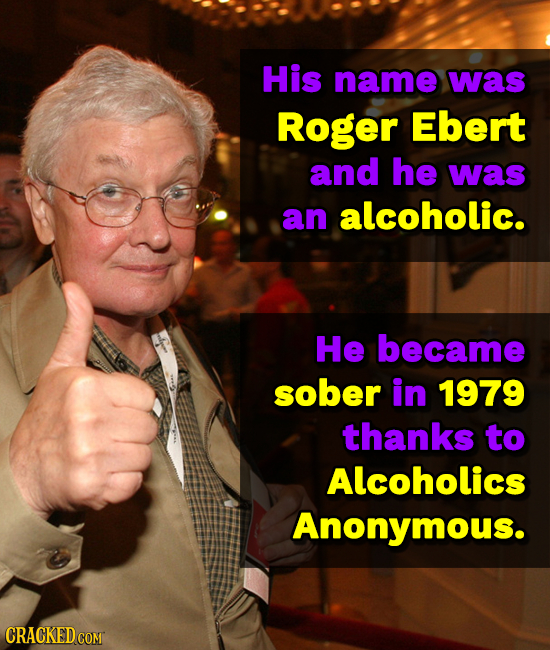 His name was Roger Ebert and he was an alcoholic. He became sober in 1979 thanks to Alcoholics Anonymous.