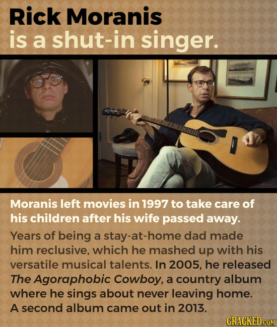 Rick Moranis is a shut-in singer. Moranis left movies in 1997 to take care of his children after his wife passed away. Years of being a y-at-home dad