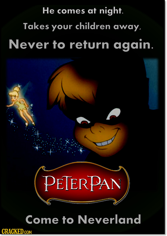 He comes at night. Takes Your children away, Never to return again. PETERPAN Come to Neverland